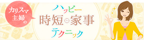 【新連載】ハッピーオーラな主婦になる! 時短家事のテクニック