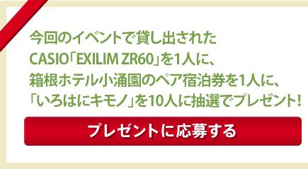 今回のイベントで貸し出された CASIO「EXILIM ZR60」を1人に、 箱根小涌園の1泊2日ペア宿泊券を1人に、「いろはにキモノ」を10人に抽選でプレゼント!【プレゼントに応募する】
