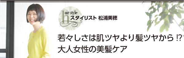 スタイリスト 松浦美浦 若々しさは肌ツヤより髪ツヤから!?大人女性の美髪ケア