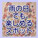 【特集】地域特派員オススメ!~雨の日でも楽しめるスポット~
