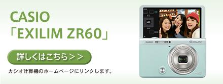 CASIO「EXILIM ZR60」【詳しくはこちら】カシオ計算機のホームページにリンクします。