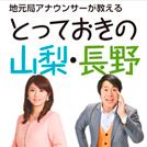 【特集】人気アナウンサーが教える!とっておきの「山梨・長野」スポット情報