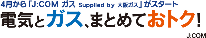 4月から「J:COM ガス Supplied by 大阪ガス」がスタート 電気とガス、まとめておトク! J:COM