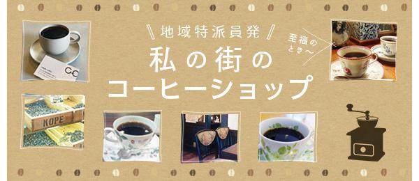 私の街のコーヒーショップ〈地域特派員発! カフェ特集第3弾〉