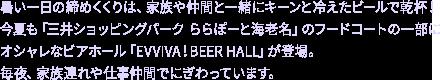 暑い一日の締めくくりは、家族や仲間と一緒にキーンと冷えたビールで乾杯! 今夏も「三井ショッピングパーク ららぽーと海老名」のフードコートの一部にオシャレなビアホール「EVVIVA!BEER HALL」が登場。毎夜、家族連れや仕事仲間でにぎわっています。