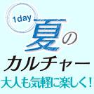 1dayだから気軽にトライ! 夏のカルチャー★大人編