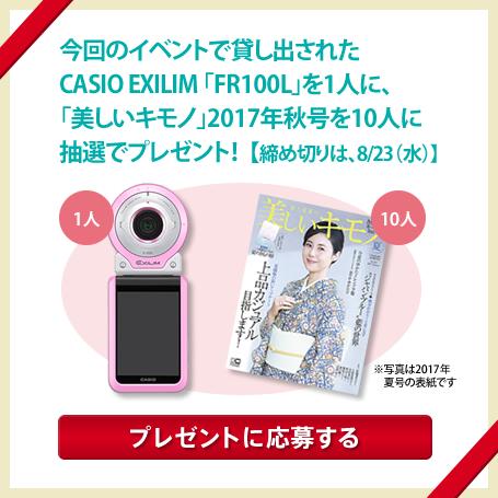 今回のイベントで貸し出されたCASIO EXILIM「FR100L」を1人に、「美しいキモノ」2017年秋号を10人に抽選でプレゼント! 【締め切りは、8/23(水)】プレゼントに応募する