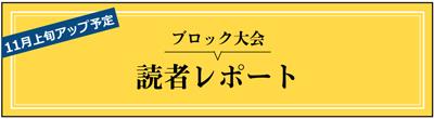 11月上旬アップ予定 ブロック大会 読者レポート