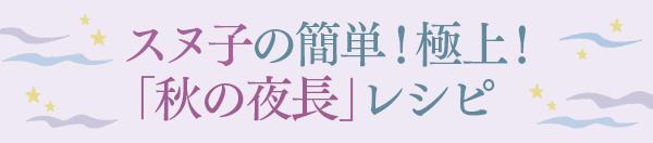 スヌ子の簡単!極上!「秋の夜長」レシピ
