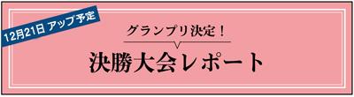 12月下旬アップ予定 グランプリ決定! 決勝大会レポート
