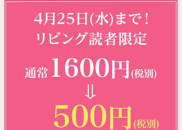 4月25日(水)まで!リビング読者限定 通常1600円が500円(税込)