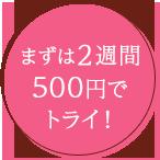 まずは2週間500円でトライ!