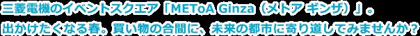 三菱電機のイベントスクエア「METoA Ginza(メトア ギンザ)」。出かけたくなる春。買い物の合間に、未来の都市に寄り道してみませんか?