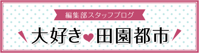 編集部スタッフブログ 大好き♥田園都市