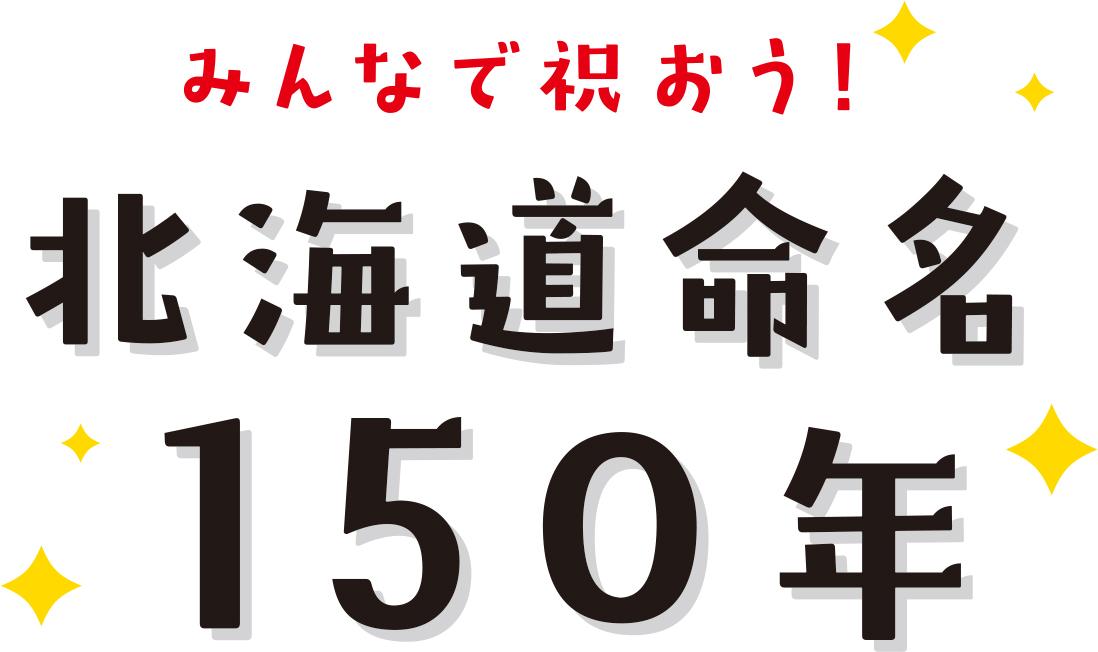 みんなで祝おう! 北海道命名150年