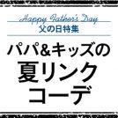 【父の日特集】 パパ&キッズの夏リンクコーデ!