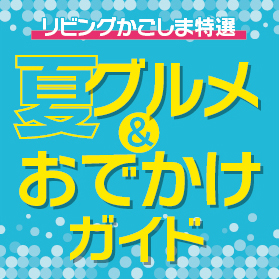 夏を満喫!リビングかごしま特選「夏グルメ&おでかけガイド」