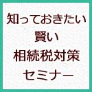 【参加無料・要予約】8/5「知っておきたい賢い相続税対策セミナー」