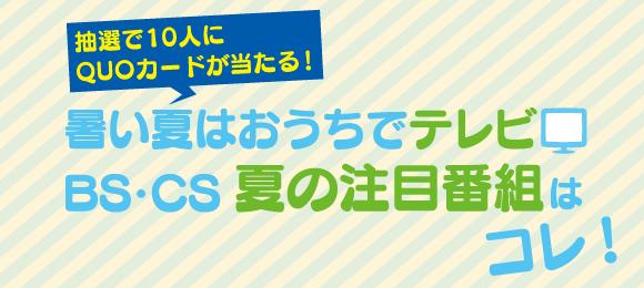 〈QUOカードが当たる!〉暑い夏はおうちでテレビ BS・CS夏の注目番組はコレ!