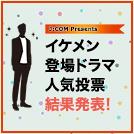 もう一度見たいイケメンドラマ人気投票の結果発表!