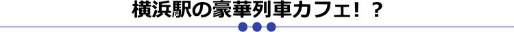 横浜駅の豪華列車カフェ! ?