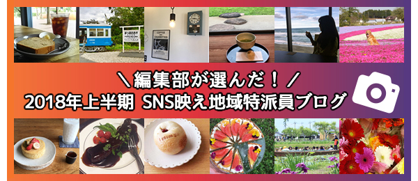 2018年上半期 編集部が選んだ! SNS映え特派員ブログ