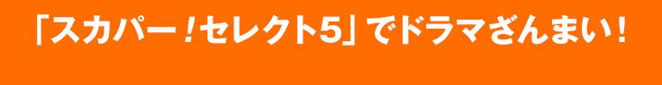 「スカパー!セレクト5」でドラマざんまい!