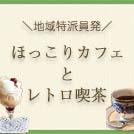 地域特派員発!ほっこりカフェ&レトロ喫茶店特集