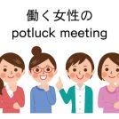 12/15(土)★働く女性のpotluck meeting ワールド・カフェ「2019年のアクションプラン」