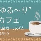 """12/19(水)★""""ゆる~り""""カフェ「先輩ガールズと会おう」"""