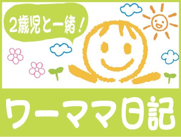 2歳児と一緒! ワーママ日記 vol.17