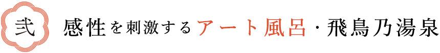 弐 感性を刺激するアート風呂・飛鳥乃湯泉