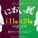 1/11(金)~2/24(日)★におい展