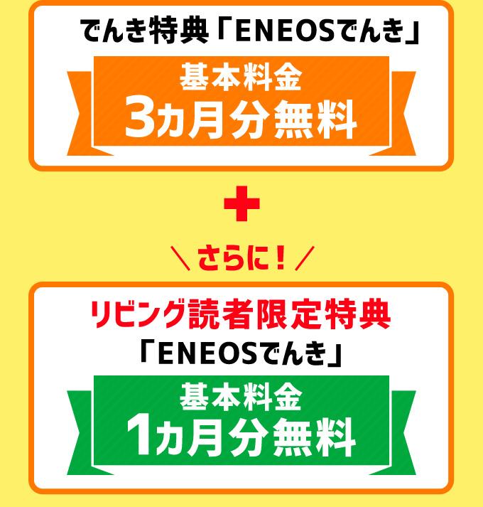 でんき特典「ENEOSでんき」基本料金3カ月分無料 +さらに リビング読者限定特典「ENEOSでんき」基本料金1カ月分無料