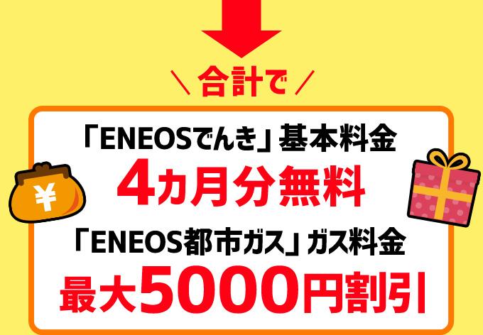合計で「ENEOSでんき」基本料金4カ月分無料&ガス5000円割引