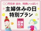 ○○円引きほか特典いっぱい♪主婦休みの日特別プラン 2019spring-summer