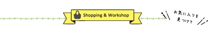 Shopping & Workshop お気に入りを見つけて