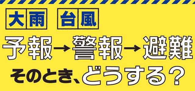 大雨・台風 予報→警報→避難 そのとき、どうする?