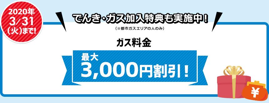 2020年3/31(火)まで!でんき・ガス加入特典も実施中! ガス料金が最大3,000円割引!